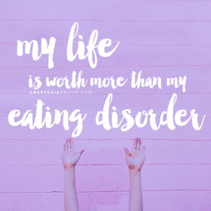 My-life-is-worth-more-than-my-eating-disorder-by-Anastasia-Amour-@-www.anastasiaamour.com_
